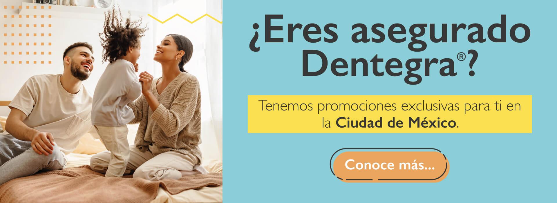 ¿Eres asegurado Dentegra®? Tenemos promociones exclusivas para ti en Ciudad de México.